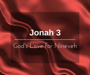 God's Love for Nineveh – Jonah 3 – Wk of 5/15/17