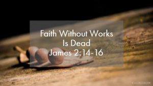 Faith Without Works Is Dead – The Weekly Study Guide